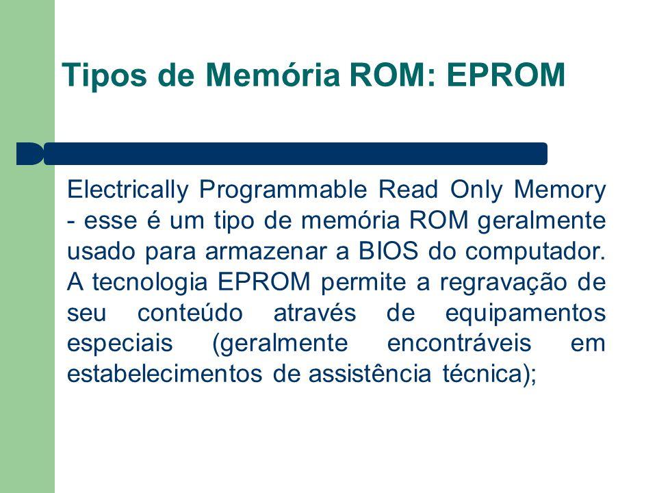 Tipos de Memória ROM: EPROM Electrically Programmable Read Only Memory - esse é um tipo de memória ROM geralmente usado para armazenar a BIOS do computador.