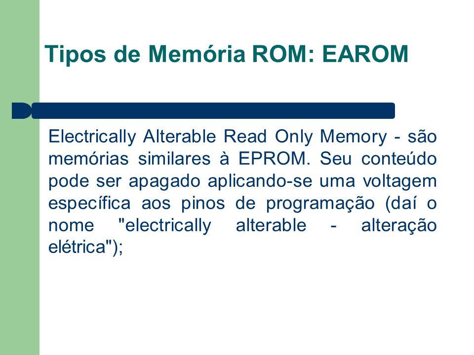Tipos de Memória ROM: EAROM Electrically Alterable Read Only Memory - são memórias similares à EPROM. Seu conteúdo pode ser apagado aplicando-se uma v