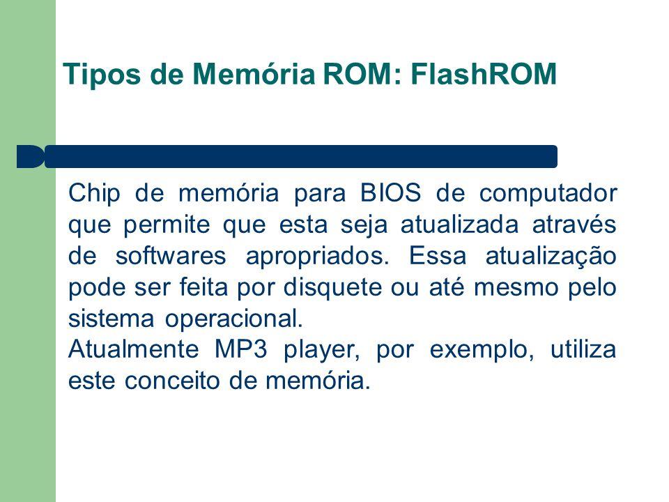 Tipos de Memória ROM: FlashROM Chip de memória para BIOS de computador que permite que esta seja atualizada através de softwares apropriados. Essa atu