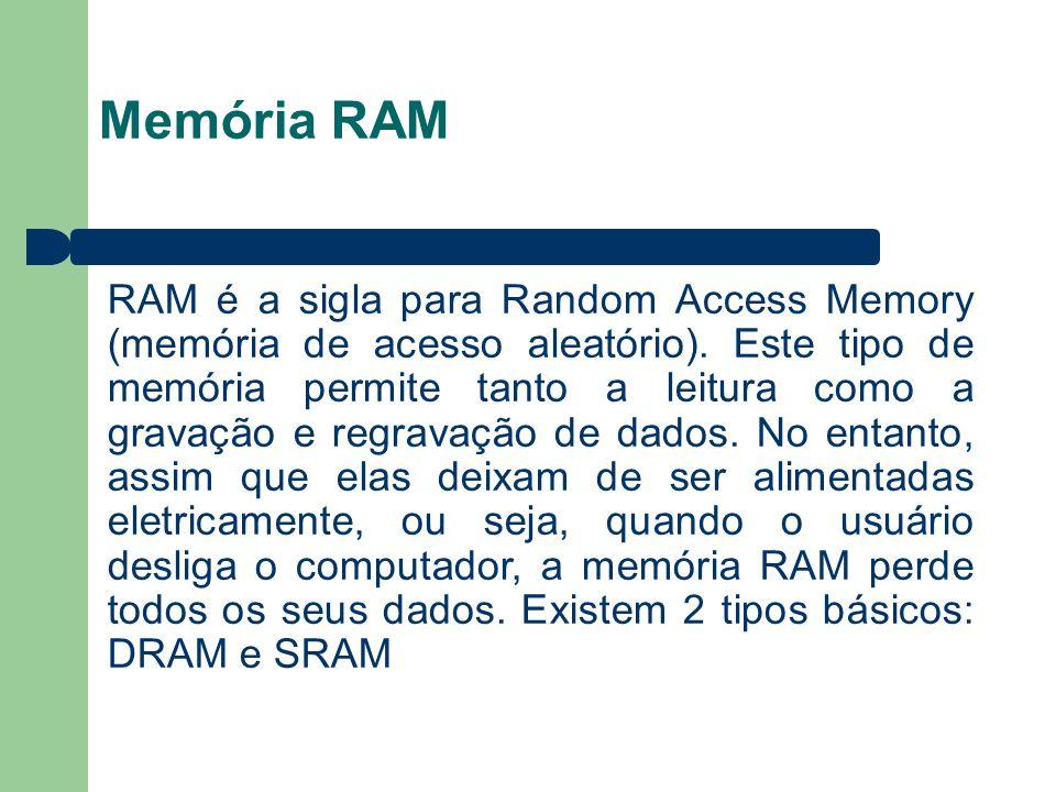 Memória RAM RAM é a sigla para Random Access Memory (memória de acesso aleatório). Este tipo de memória permite tanto a leitura como a gravação e regr