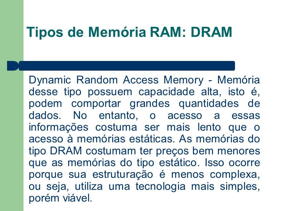 Tipos de Memória RAM: DRAM Dynamic Random Access Memory - Memória desse tipo possuem capacidade alta, isto é, podem comportar grandes quantidades de dados.