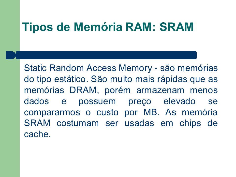 Tipos de Memória RAM: SRAM Static Random Access Memory - são memórias do tipo estático. São muito mais rápidas que as memórias DRAM, porém armazenam m