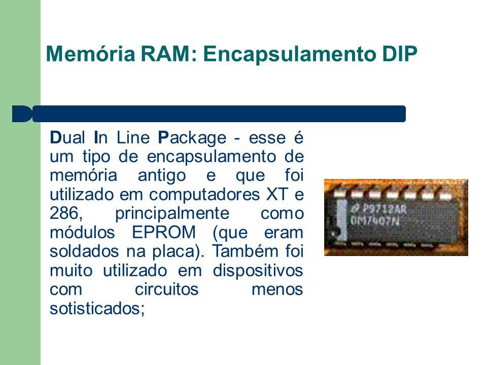 Memória RAM: Encapsulamento DIP Dual In Line Package - esse é um tipo de encapsulamento de memória antigo e que foi utilizado em computadores XT e 286, principalmente como módulos EPROM (que eram soldados na placa).