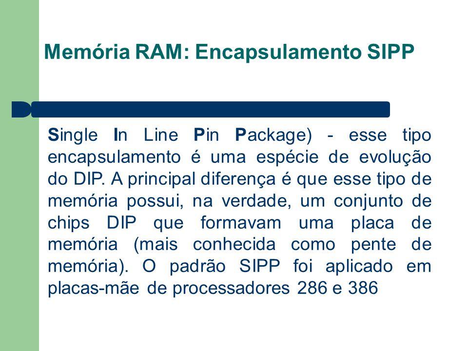 Memória RAM: Encapsulamento SIPP Single In Line Pin Package) - esse tipo encapsulamento é uma espécie de evolução do DIP.