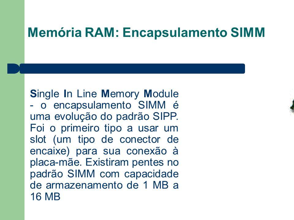 Memória RAM: Encapsulamento SIMM Single In Line Memory Module - o encapsulamento SIMM é uma evolução do padrão SIPP. Foi o primeiro tipo a usar um slo