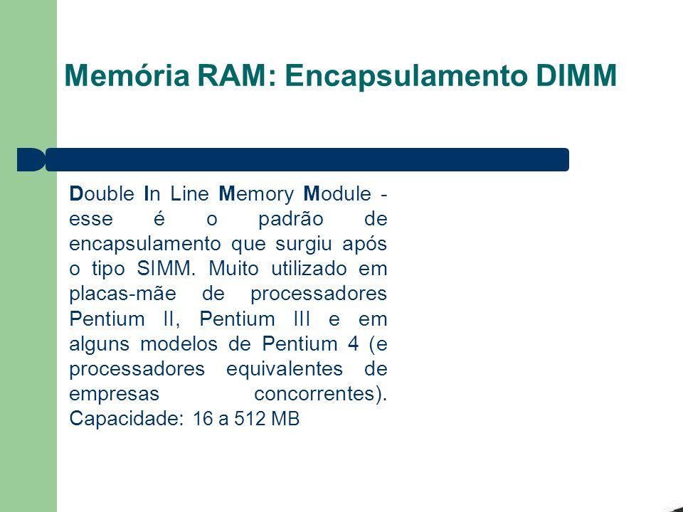 Memória RAM: Encapsulamento DIMM Double In Line Memory Module - esse é o padrão de encapsulamento que surgiu após o tipo SIMM. Muito utilizado em plac