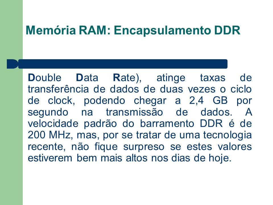 Memória RAM: Encapsulamento DDR Double Data Rate), atinge taxas de transferência de dados de duas vezes o ciclo de clock, podendo chegar a 2,4 GB por segundo na transmissão de dados.