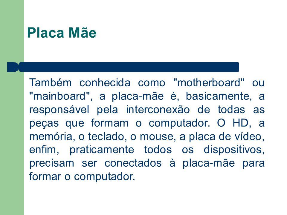 Placa Mãe Também conhecida como motherboard ou mainboard , a placa-mãe é, basicamente, a responsável pela interconexão de todas as peças que formam o computador.