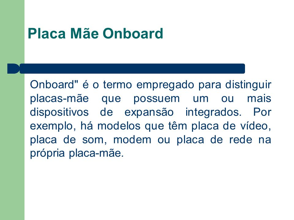 Placa Mãe Onboard Onboard é o termo empregado para distinguir placas-mãe que possuem um ou mais dispositivos de expansão integrados.