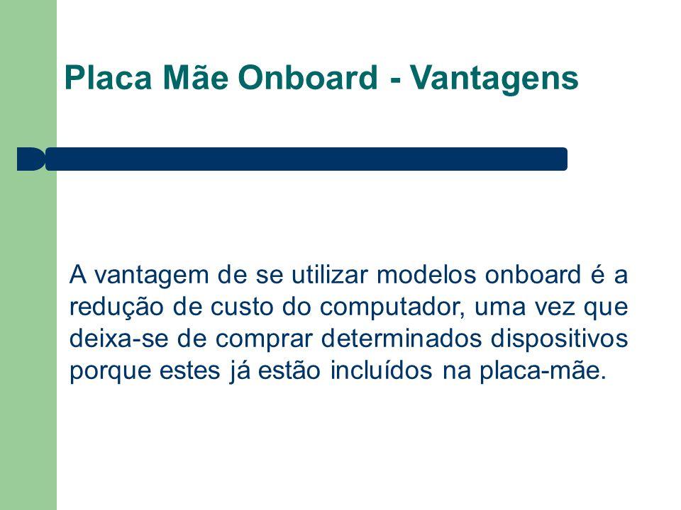 Placa Mãe Onboard - Vantagens A vantagem de se utilizar modelos onboard é a redução de custo do computador, uma vez que deixa-se de comprar determinad