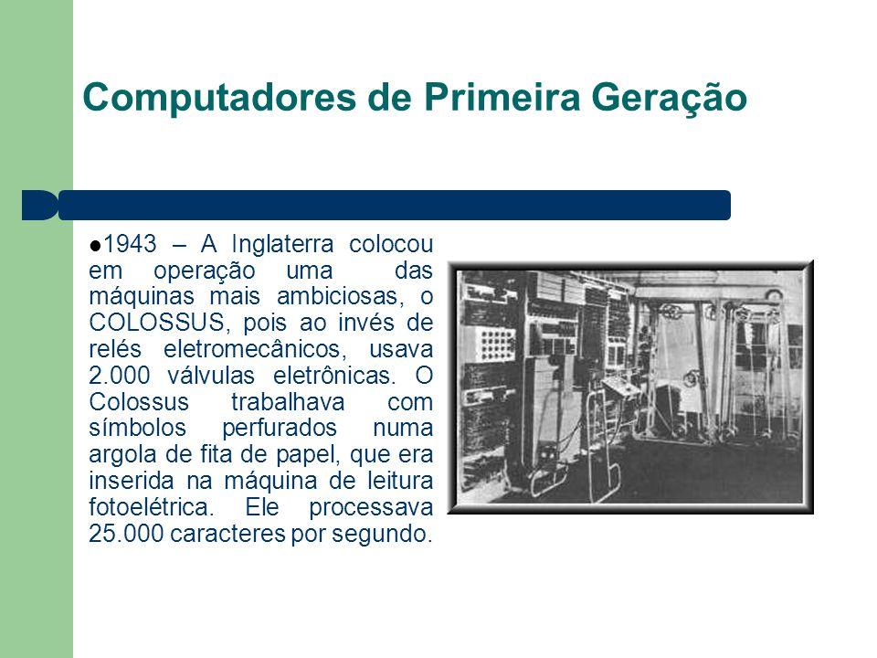 Computadores de Primeira Geração 1943 – A Inglaterra colocou em operação uma das máquinas mais ambiciosas, o COLOSSUS, pois ao invés de relés eletromecânicos, usava 2.000 válvulas eletrônicas.