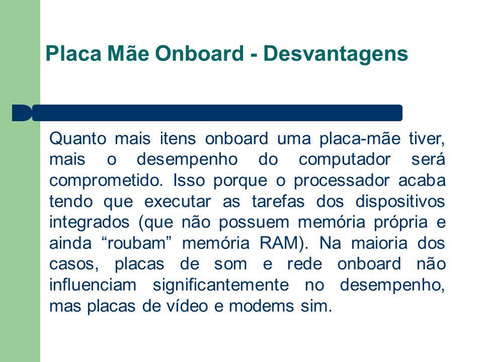 Placa Mãe Onboard - Desvantagens Quanto mais itens onboard uma placa-mãe tiver, mais o desempenho do computador será comprometido. Isso porque o proce