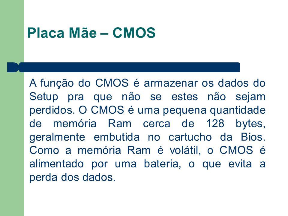 Placa Mãe – CMOS A função do CMOS é armazenar os dados do Setup pra que não se estes não sejam perdidos. O CMOS é uma pequena quantidade de memória Ra