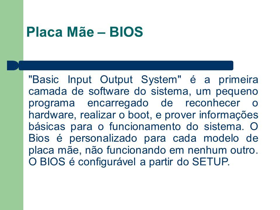 Placa Mãe – BIOS Basic Input Output System é a primeira camada de software do sistema, um pequeno programa encarregado de reconhecer o hardware, realizar o boot, e prover informações básicas para o funcionamento do sistema.