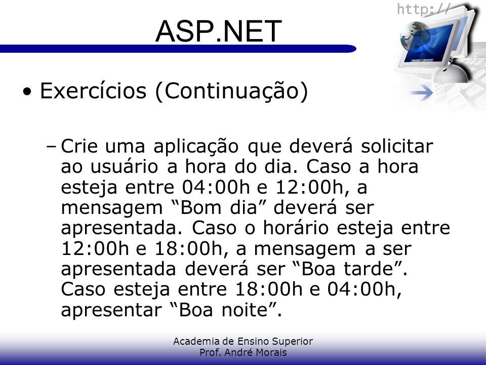 Academia de Ensino Superior Prof. André Morais ASP.NET Exercícios (Continuação) –Crie uma aplicação que deverá solicitar ao usuário a hora do dia. Cas