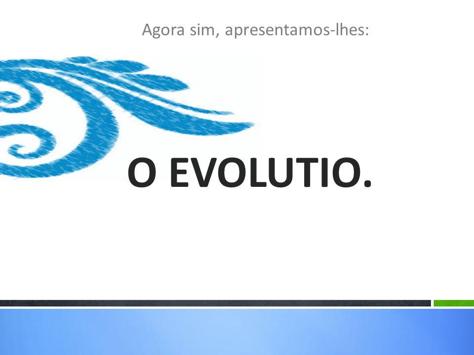Agora sim, apresentamos-lhes: O EVOLUTIO.