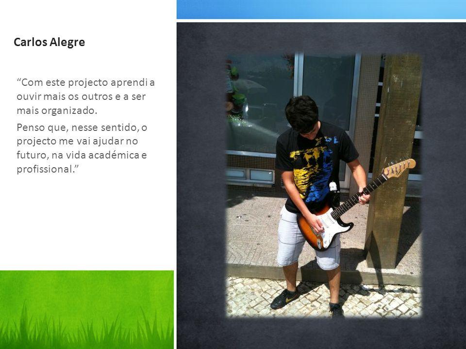 Carlos Alegre Com este projecto aprendi a ouvir mais os outros e a ser mais organizado.