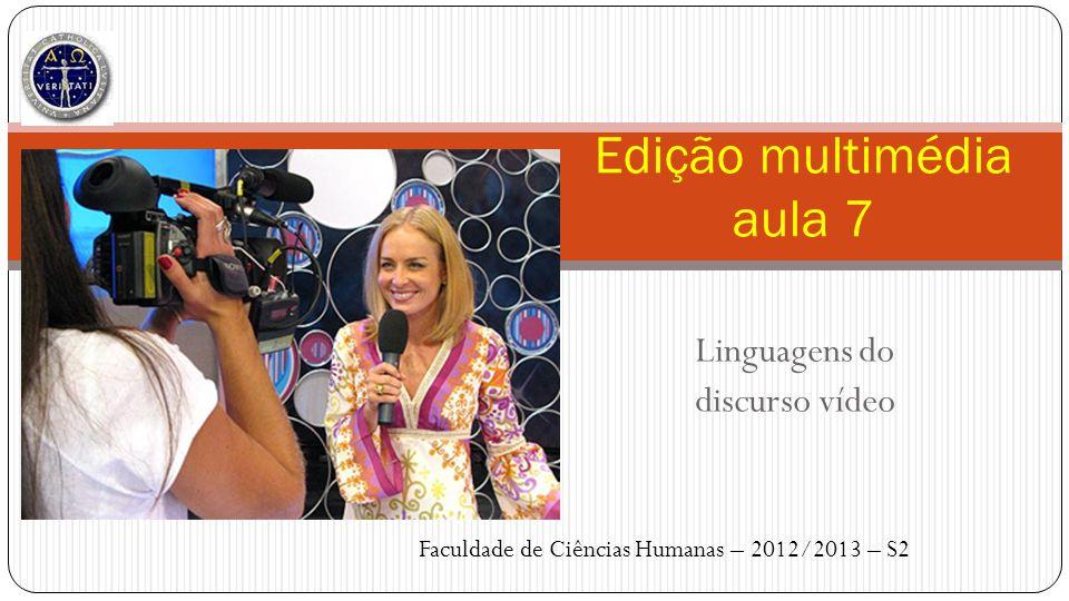 Linguagens do discurso vídeo Edição multimédia aula 7 Faculdade de Ciências Humanas – 2012/2013 – S2