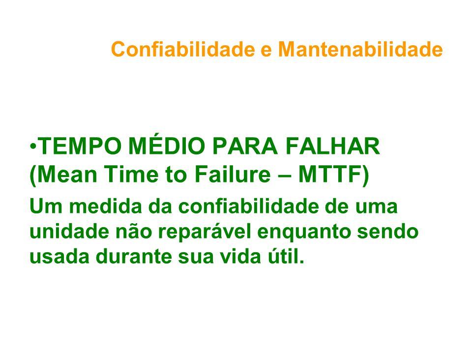 Confiabilidade e Mantenabilidade TEMPO MÉDIO PARA FALHAR (Mean Time to Failure – MTTF) Um medida da confiabilidade de uma unidade não reparável enquanto sendo usada durante sua vida útil.