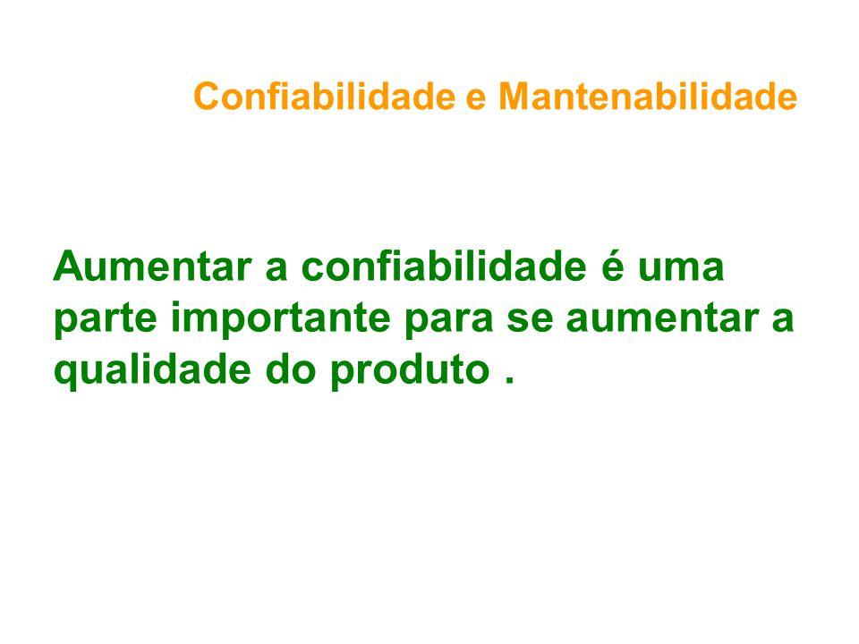 Confiabilidade e Mantenabilidade Aumentar a confiabilidade é uma parte importante para se aumentar a qualidade do produto.