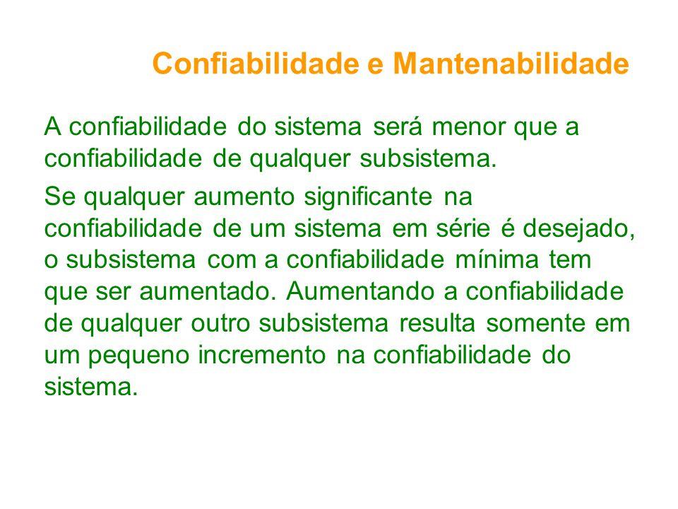 Confiabilidade e Mantenabilidade A confiabilidade do sistema será menor que a confiabilidade de qualquer subsistema.