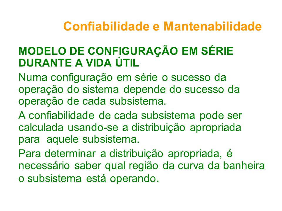 Confiabilidade e Mantenabilidade MODELO DE CONFIGURAÇÃO EM SÉRIE DURANTE A VIDA ÚTIL Numa configuração em série o sucesso da operação do sistema depende do sucesso da operação de cada subsistema.