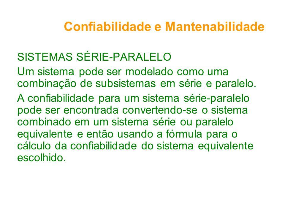 Confiabilidade e Mantenabilidade SISTEMAS SÉRIE-PARALELO Um sistema pode ser modelado como uma combinação de subsistemas em série e paralelo. A confia