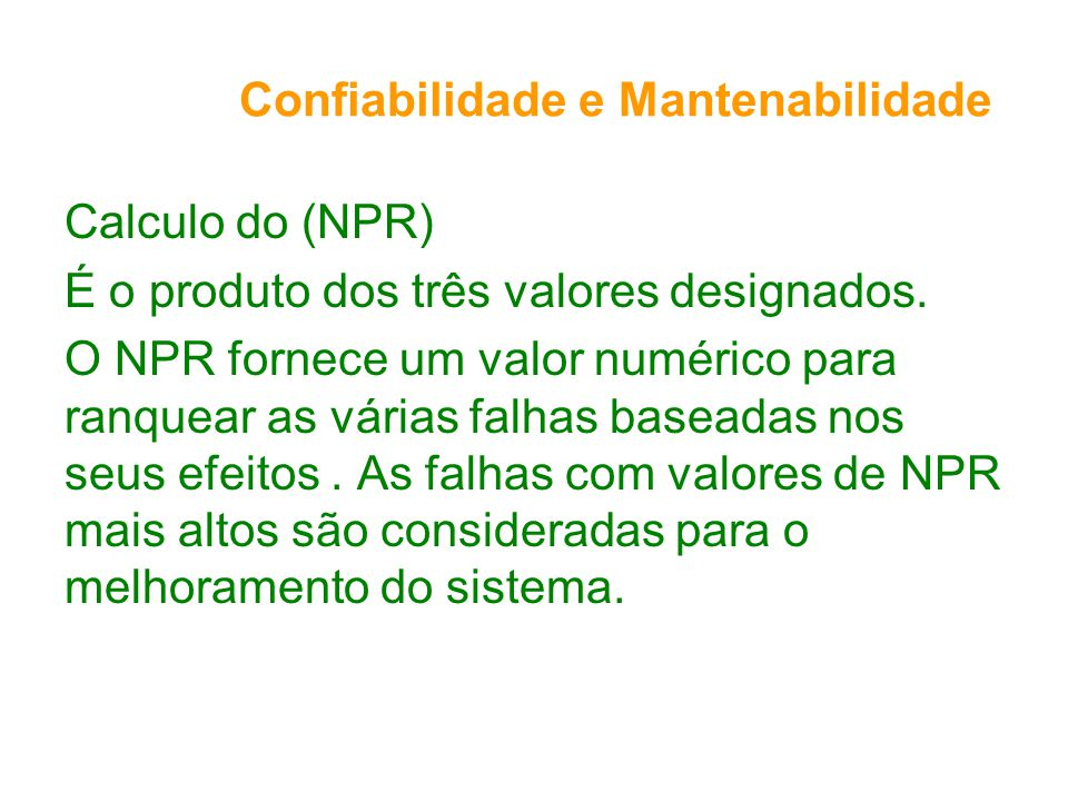 Confiabilidade e Mantenabilidade Calculo do (NPR) É o produto dos três valores designados. O NPR fornece um valor numérico para ranquear as várias fal