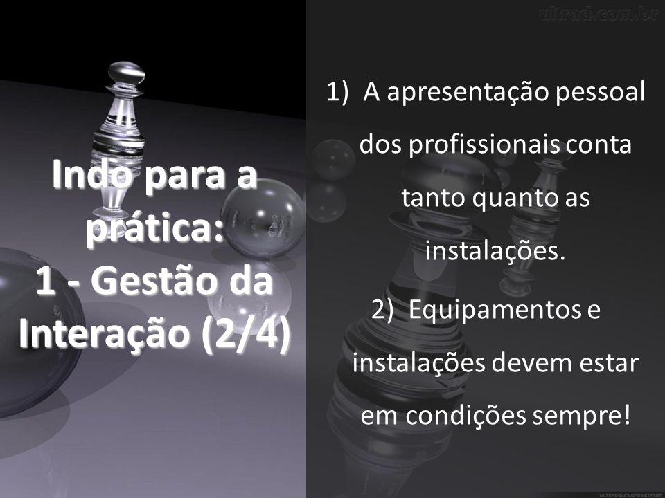 Indo para a prática: 1 - Gestão da Interação (2/4) 1)A apresentação pessoal dos profissionais conta tanto quanto as instalações.