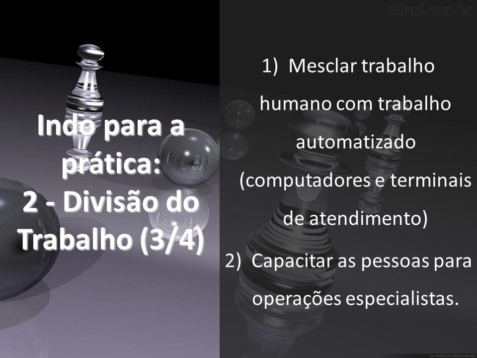 Indo para a prática: 2 - Divisão do Trabalho (3/4) 1)Mesclar trabalho humano com trabalho automatizado (computadores e terminais de atendimento) 2)Capacitar as pessoas para operações especialistas.