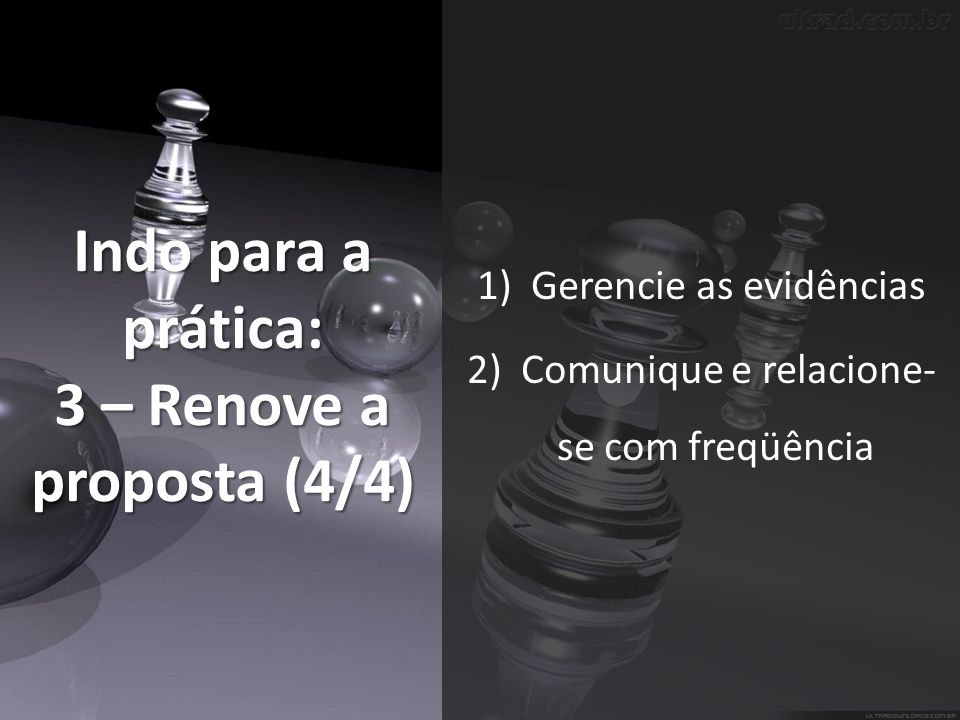 Indo para a prática: 3 – Renove a proposta (4/4) 1)Gerencie as evidências 2)Comunique e relacione- se com freqüência