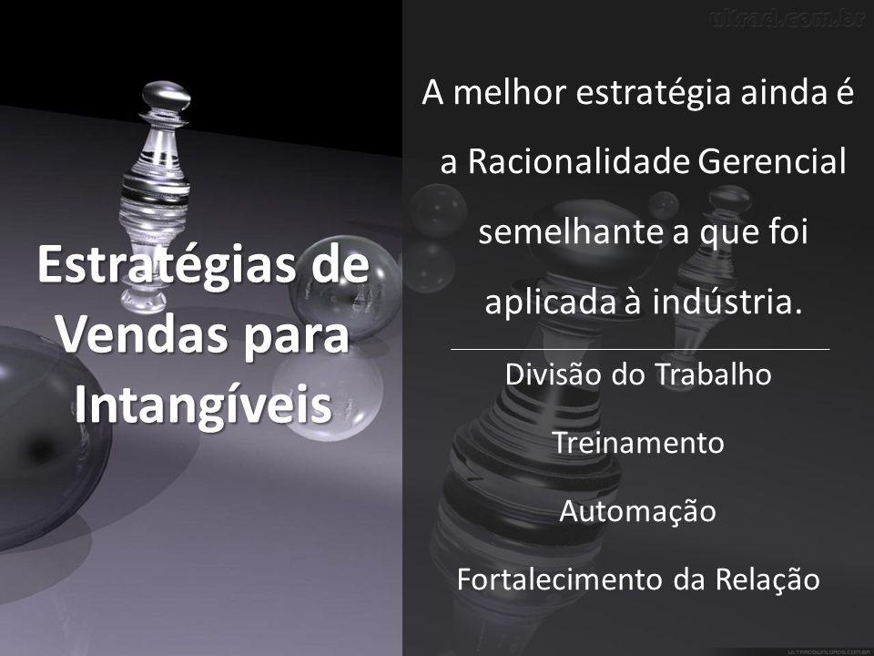 Estratégias de Vendas para Intangíveis A melhor estratégia ainda é a Racionalidade Gerencial semelhante a que foi aplicada à indústria.