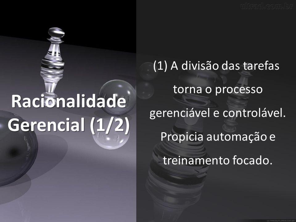Racionalidade Gerencial (1/2) (1) A divisão das tarefas torna o processo gerenciável e controlável.