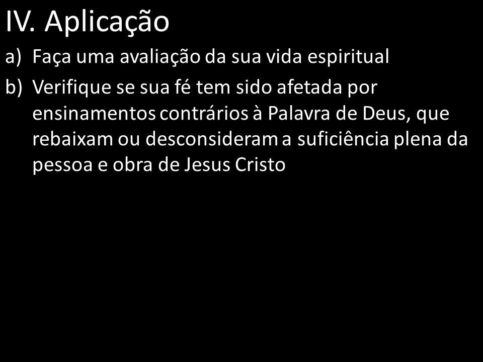 IV. Aplicação a)Faça uma avaliação da sua vida espiritual b)Verifique se sua fé tem sido afetada por ensinamentos contrários à Palavra de Deus, que re