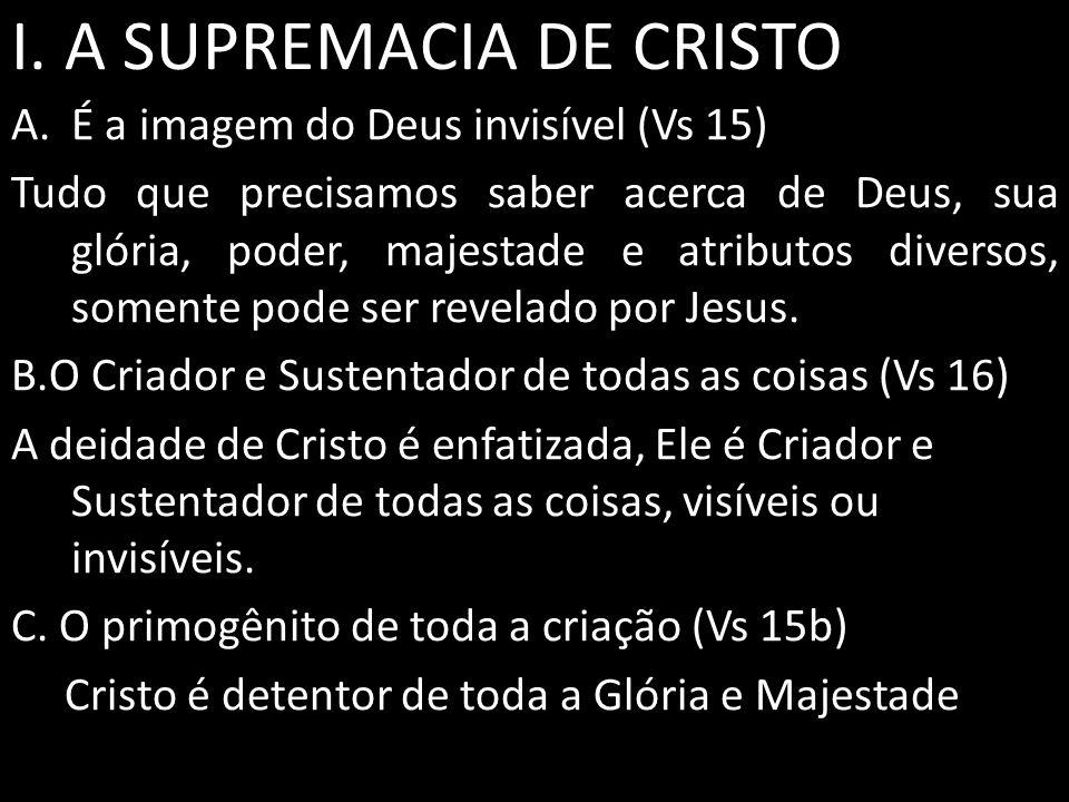 I. A SUPREMACIA DE CRISTO A.É a imagem do Deus invisível (Vs 15) Tudo que precisamos saber acerca de Deus, sua glória, poder, majestade e atributos di