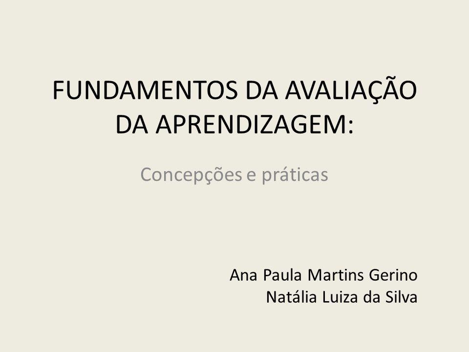 FUNDAMENTOS DA AVALIAÇÃO DA APRENDIZAGEM: Concepções e práticas Ana Paula Martins Gerino Natália Luiza da Silva