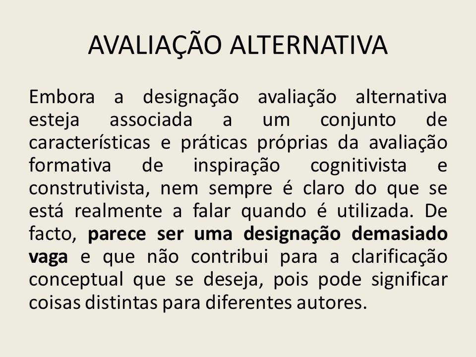 AVALIAÇÃO ALTERNATIVA Embora a designação avaliação alternativa esteja associada a um conjunto de características e práticas próprias da avaliação for