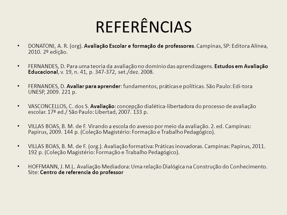 REFERÊNCIAS DONATONI, A. R. (org). Avaliação Escolar e formação de professores. Campinas, SP: Editora Alínea, 2010. 2º edição. FERNANDES, D. Para uma