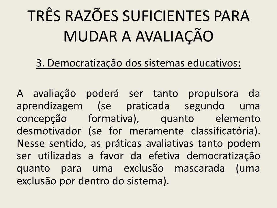 TRÊS RAZÕES SUFICIENTES PARA MUDAR A AVALIAÇÃO 3. Democratização dos sistemas educativos: A avaliação poderá ser tanto propulsora da aprendizagem (se