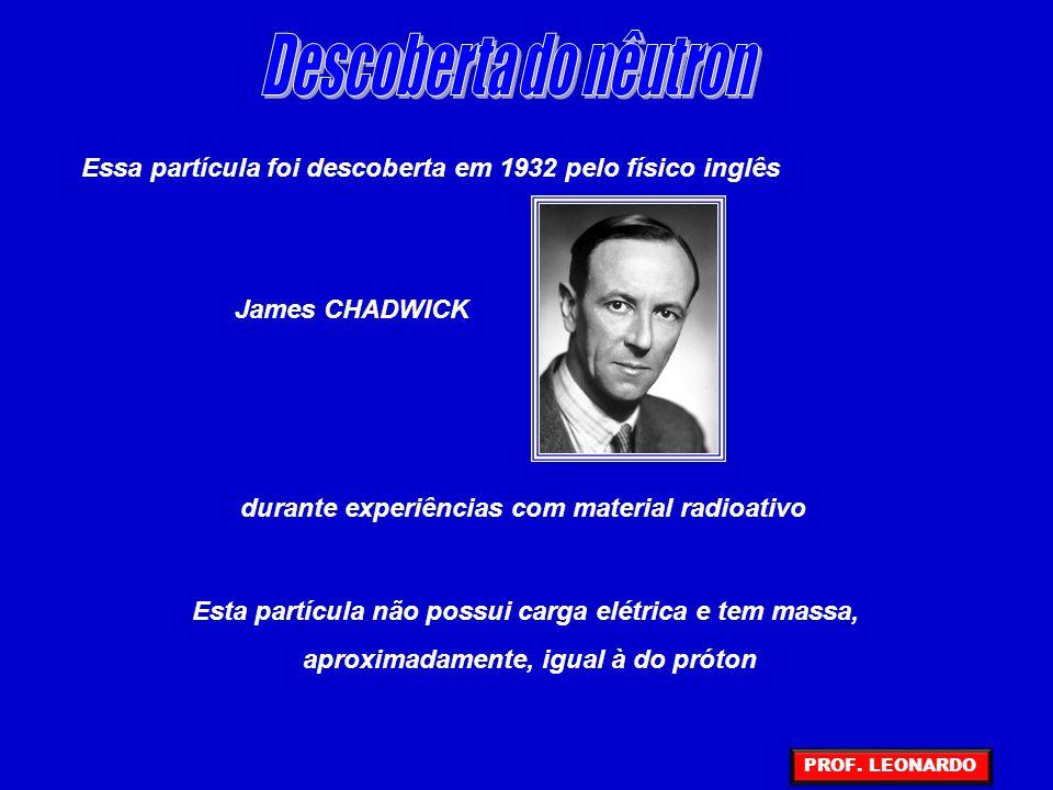 Essa partícula foi descoberta em 1932 pelo físico inglês James CHADWICK durante experiências com material radioativo Esta partícula não possui carga elétrica e tem massa, aproximadamente, igual à do próton PROF.