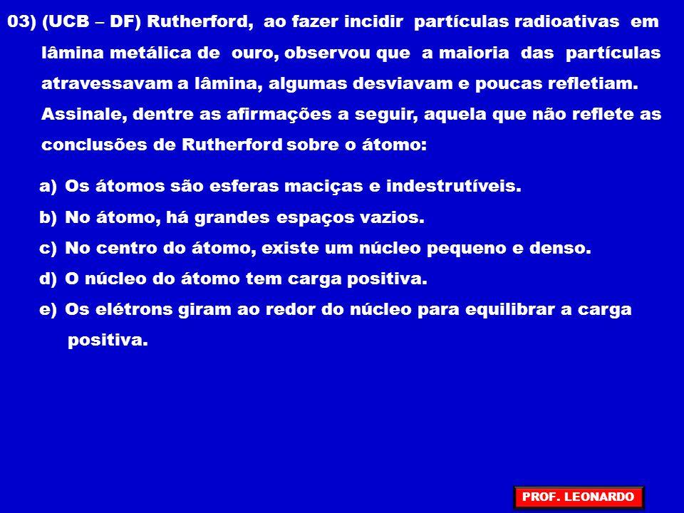 03) (UCB – DF) Rutherford, ao fazer incidir partículas radioativas em lâmina metálica de ouro, observou que a maioria das partículas atravessavam a lâmina, algumas desviavam e poucas refletiam.