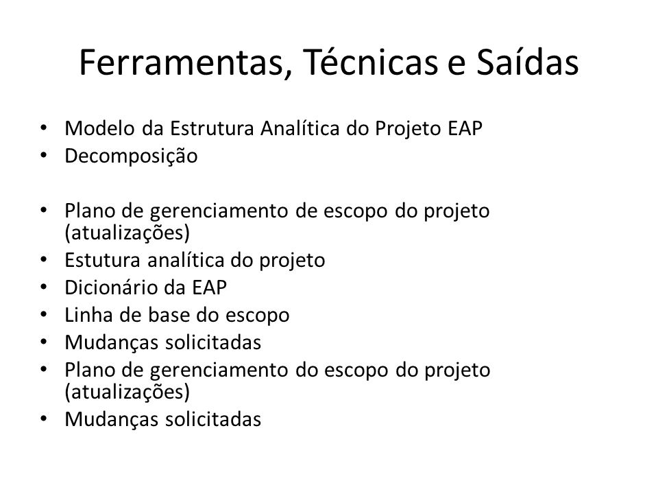 Ferramentas, Técnicas e Saídas Modelo da Estrutura Analítica do Projeto EAP Decomposição Plano de gerenciamento de escopo do projeto (atualizações) Estutura analítica do projeto Dicionário da EAP Linha de base do escopo Mudanças solicitadas Plano de gerenciamento do escopo do projeto (atualizações) Mudanças solicitadas