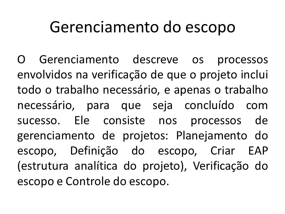 Gerenciamento do escopo O Gerenciamento descreve os processos envolvidos na verificação de que o projeto inclui todo o trabalho necessário, e apenas o trabalho necessário, para que seja concluído com sucesso.