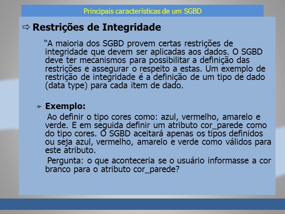 Principais características de um SGBD Restrições de Integridade A maioria dos SGBD provem certas restrições de integridade que devem ser aplicadas aos