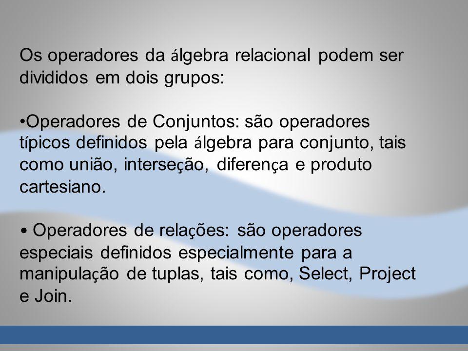 Os operadores da á lgebra relacional podem ser divididos em dois grupos: Operadores de Conjuntos: são operadores t í picos definidos pela á lgebra par