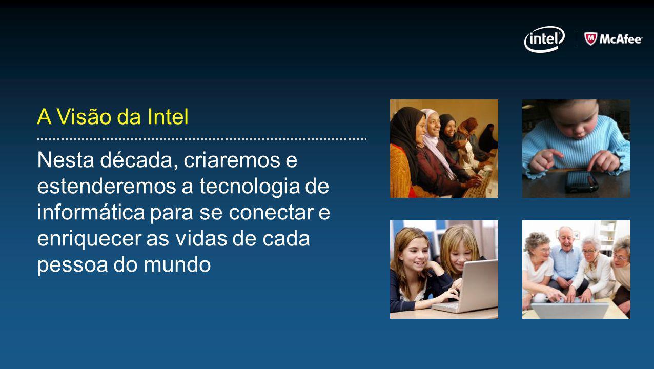 A Visão da Intel Nesta década, criaremos e estenderemos a tecnologia de informática para se conectar e enriquecer as vidas de cada pessoa do mundo