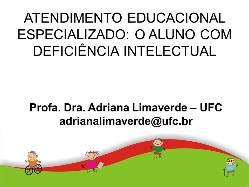 ATENDIMENTO EDUCACIONAL ESPECIALIZADO: O ALUNO COM DEFICIÊNCIA INTELECTUAL Profa. Dra. Adriana Limaverde – UFC adrianalimaverde@ufc.br