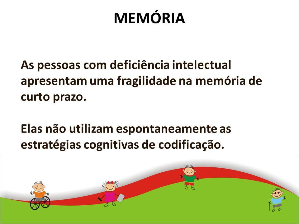 MEMÓRIA As pessoas com deficiência intelectual apresentam uma fragilidade na memória de curto prazo. Elas não utilizam espontaneamente as estratégias