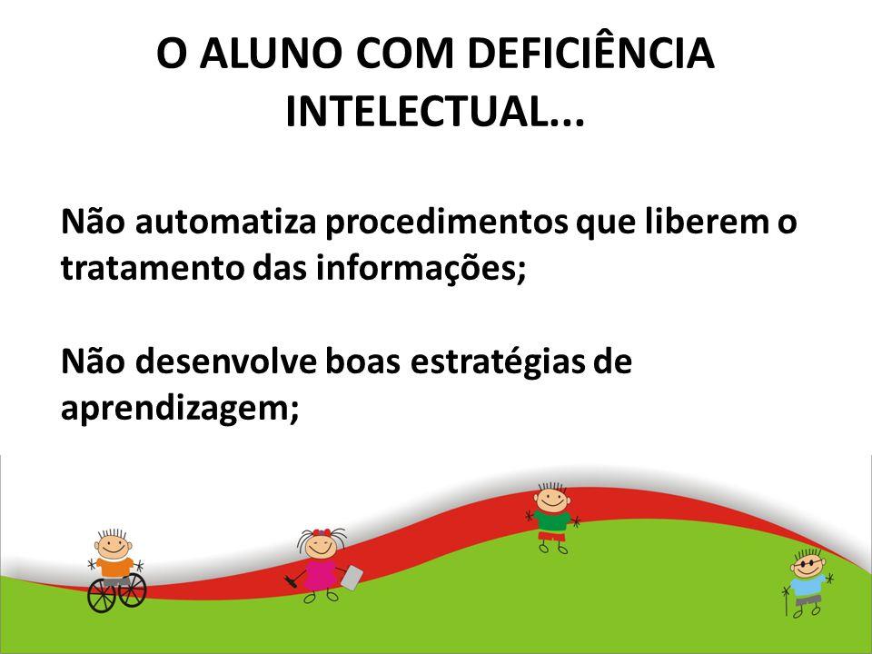O ALUNO COM DEFICIÊNCIA INTELECTUAL... Não automatiza procedimentos que liberem o tratamento das informações; Não desenvolve boas estratégias de apren