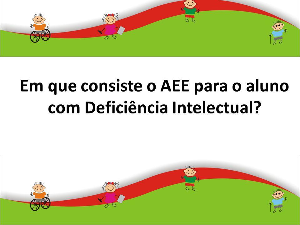 Em que consiste o AEE para o aluno com Deficiência Intelectual?